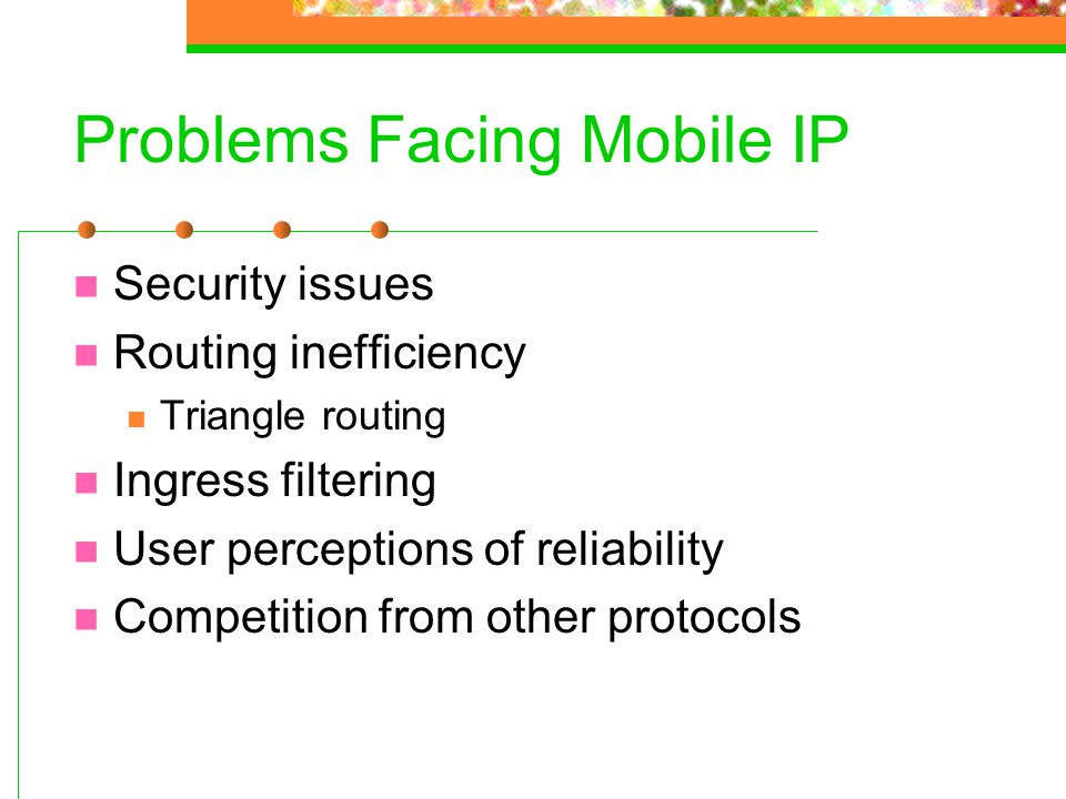 Problems Facing Mobile IP Security issues Routing inefficiency Triangle routing Ingress filtering User perceptions of reliability Competition from oth