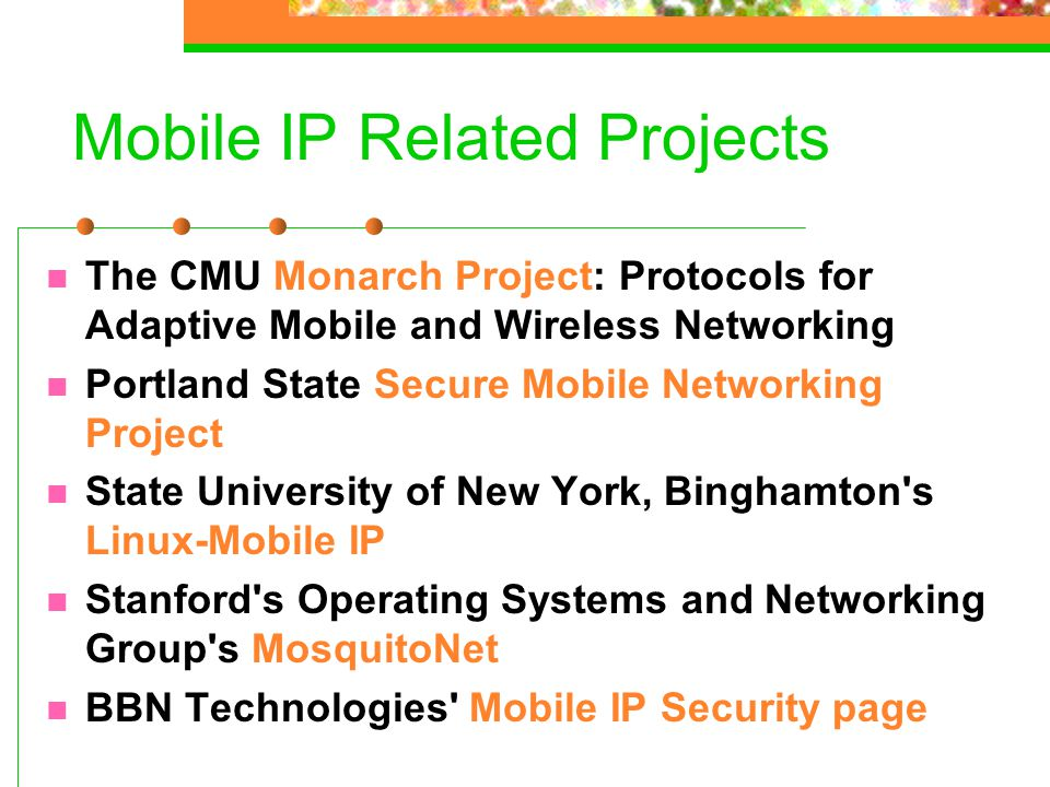 Mobile IP Related Projects The CMU Monarch Project: Protocols for Adaptive Mobile and Wireless Networking Portland State Secure Mobile Networking Proj