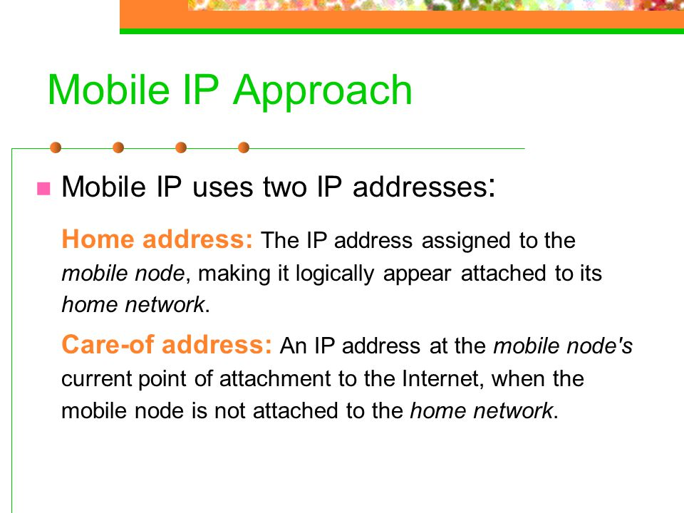 Mobile IP Approach Mobile IP uses two IP addresses : Home address: The IP address assigned to the mobile node, making it logically appear attached to