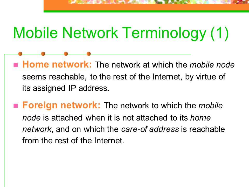 Mobile Network Terminology (1) Home network: The network at which the mobile node seems reachable, to the rest of the Internet, by virtue of its assig