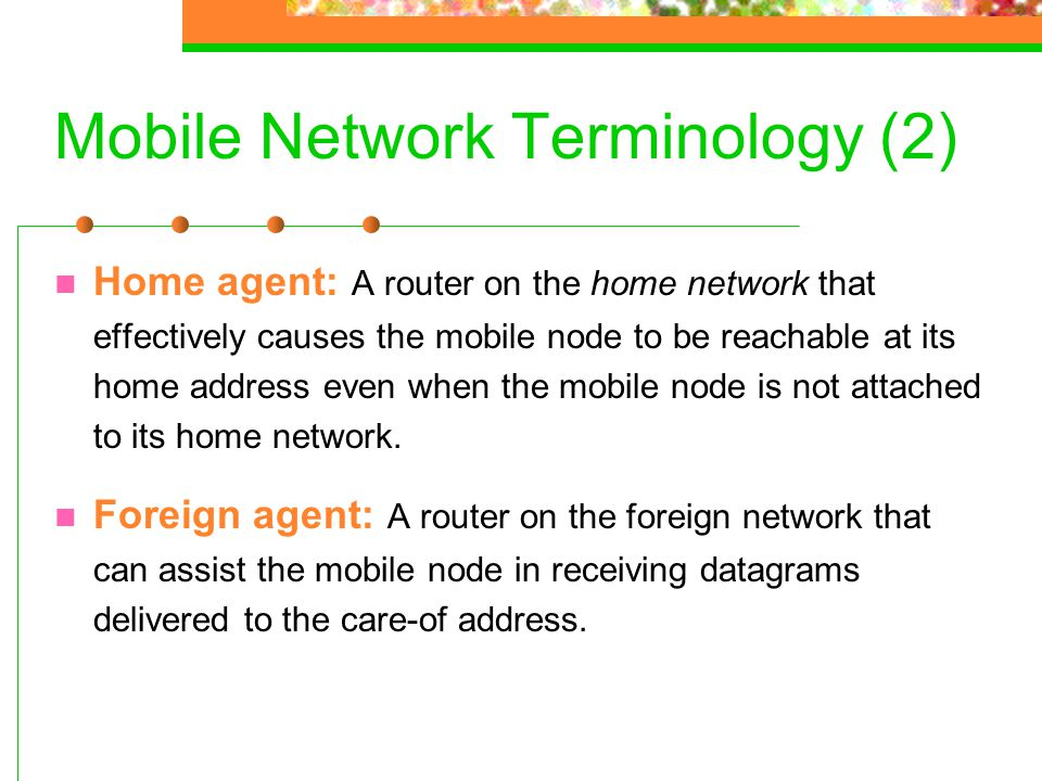 Mobile Network Terminology (2) Home agent: A router on the home network that effectively causes the mobile node to be reachable at its home address ev