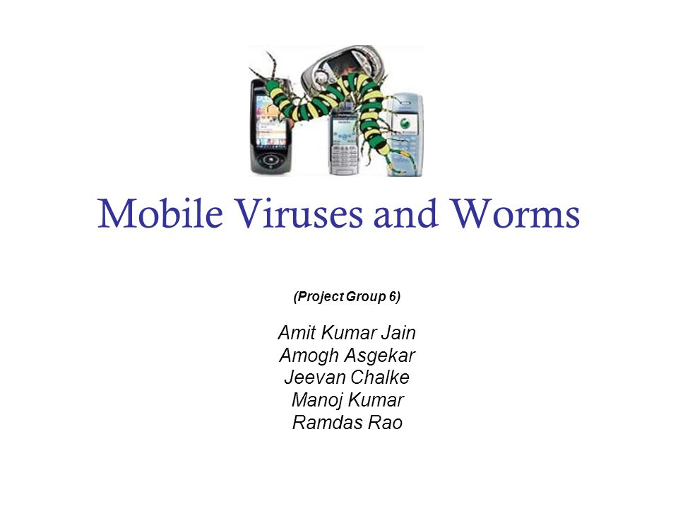 Mobile Viruses and Worms (Project Group 6) Amit Kumar Jain Amogh Asgekar Jeevan Chalke Manoj Kumar Ramdas Rao