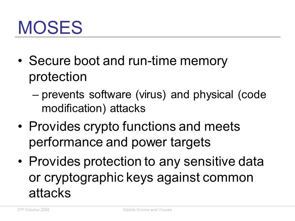 31 st October 2006Mobile Worms and Viruses MOSES Secure boot and run-time memory protection –prevents software (virus) and physical (code modication) attacks Provides crypto functions and meets performance and power targets Provides protection to any sensitive data or cryptographic keys against common attacks