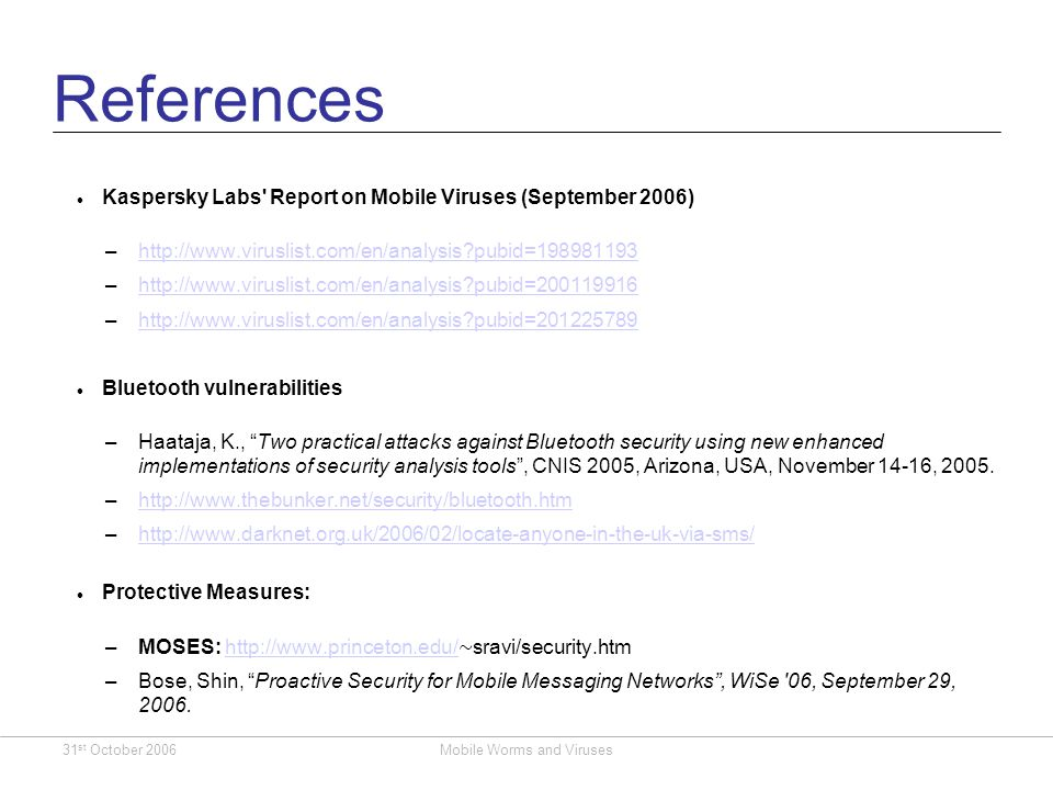 31 st October 2006Mobile Worms and Viruses References Kaspersky Labs Report on Mobile Viruses (September 2006) –http://www.viruslist.com/en/analysis pubid=198981193http://www.viruslist.com/en/analysis pubid=198981193 –http://www.viruslist.com/en/analysis pubid=200119916http://www.viruslist.com/en/analysis pubid=200119916 –http://www.viruslist.com/en/analysis pubid=201225789http://www.viruslist.com/en/analysis pubid=201225789 Bluetooth vulnerabilities –Haataja, K., Two practical attacks against Bluetooth security using new enhanced implementations of security analysis tools, CNIS 2005, Arizona, USA, November 14-16, 2005.
