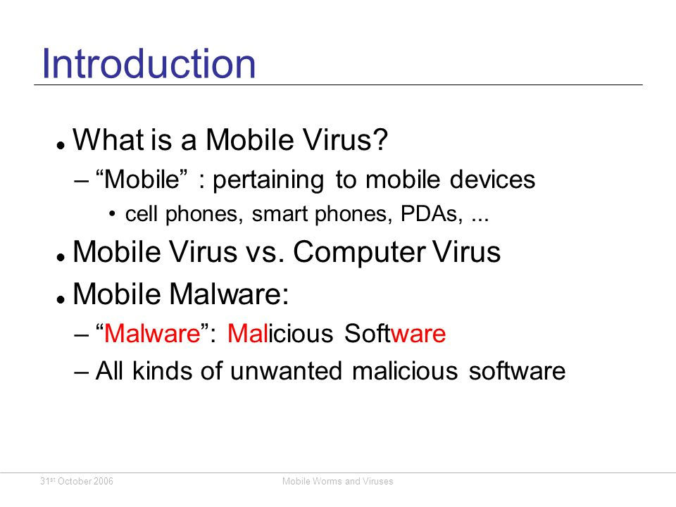 31 st October 2006Mobile Worms and Viruses Differences with PC Although similar OSes are being used, differences exist: Lesser users of mobiles are less tech literate Implies that it is difficult to rollout security patches to phones already sold Mobiles are always connected and switched on Environment keeps changing Imagine one infected phone in a stadium full of people