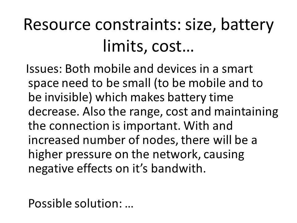 Resource constraints: size, battery limits, cost… Issues: Both mobile and devices in a smart space need to be small (to be mobile and to be invisible) which makes battery time decrease.