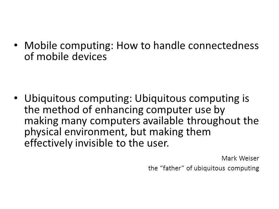 Mobile computing: How to handle connectedness of mobile devices Ubiquitous computing: Ubiquitous computing is the method of enhancing computer use by making many computers available throughout the physical environment, but making them effectively invisible to the user.