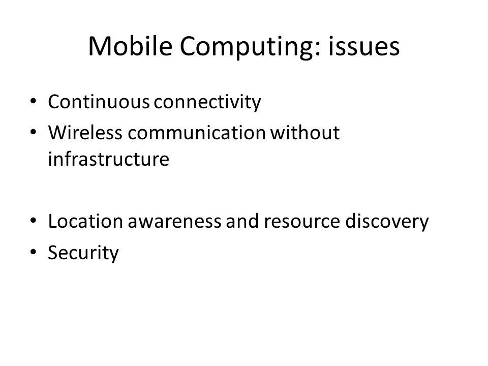 Mobile Computing: issues Continuous connectivity Wireless communication without infrastructure Location awareness and resource discovery Security