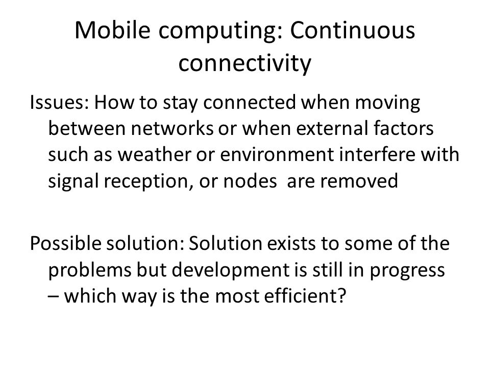 Mobile computing: Continuous connectivity Issues: How to stay connected when moving between networks or when external factors such as weather or envir
