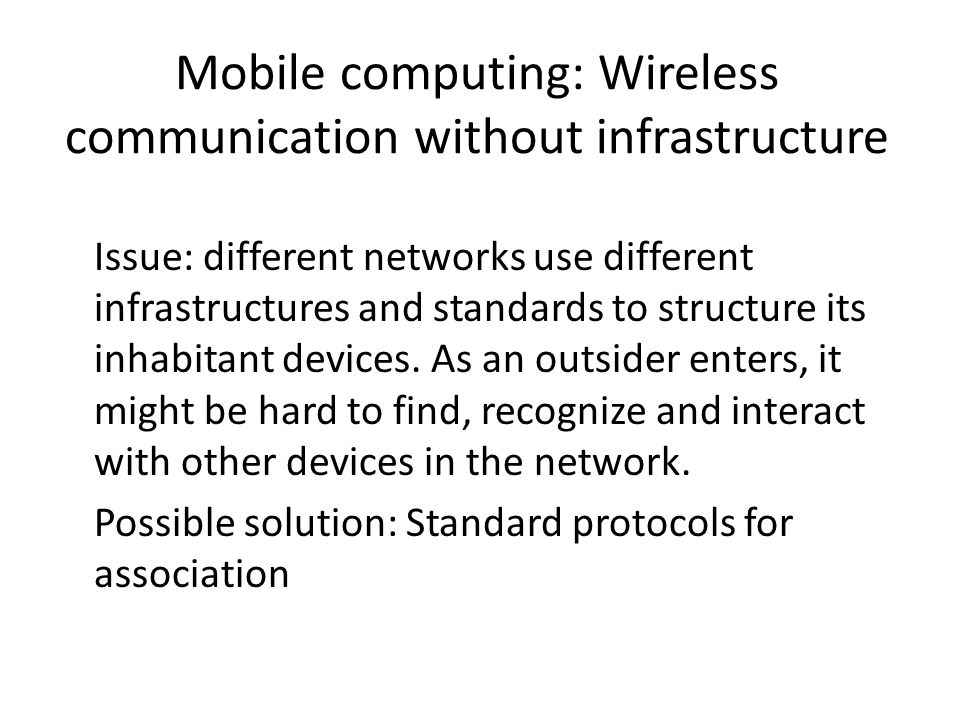 Mobile computing: Wireless communication without infrastructure Issue: different networks use different infrastructures and standards to structure its inhabitant devices.