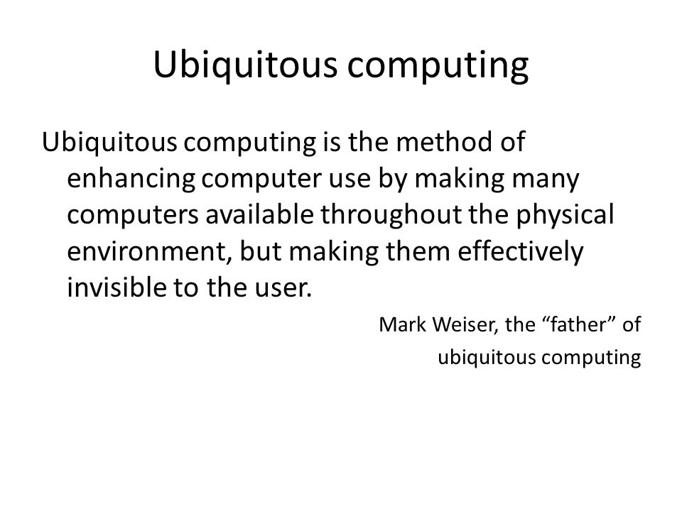 Ubiquitous computing Ubiquitous computing is the method of enhancing computer use by making many computers available throughout the physical environment, but making them effectively invisible to the user.