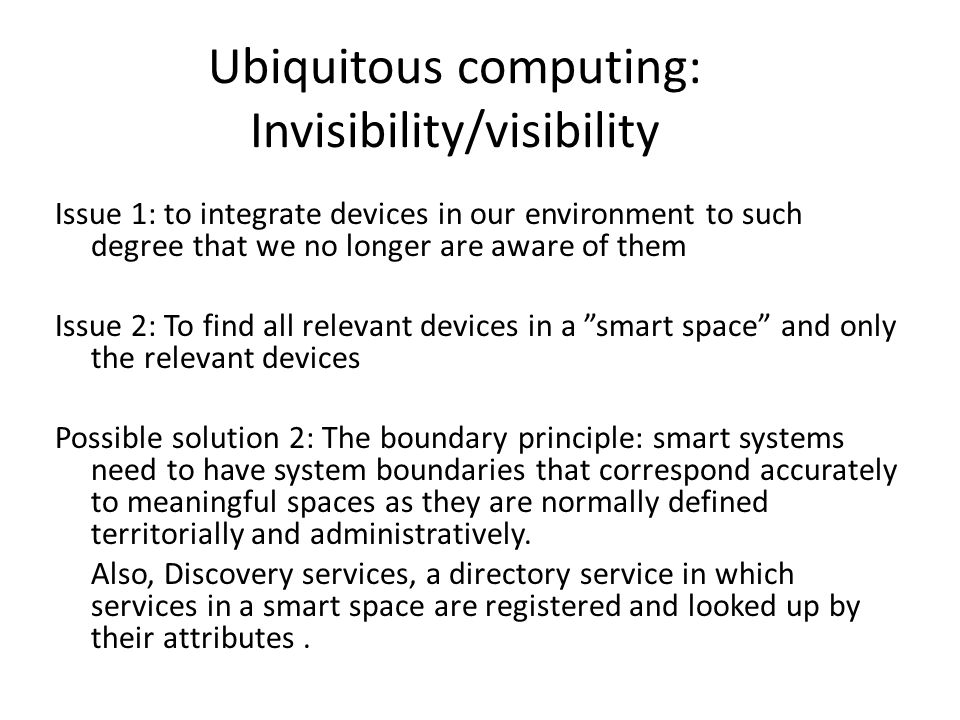 Ubiquitous computing: Invisibility/visibility Issue 1: to integrate devices in our environment to such degree that we no longer are aware of them Issu