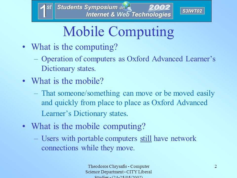 Theodoros Chrysafis - Computer Science Department - CITY Liberal Studies - (24-25/05/2002) 1 Issues and Limitations on Mobile Computing Contents Wireless Issues –Mobile Computing –Wireless Architecture –Wireless Access Technologies –Wireless Applications Wireless Limitations Middleware for Mobile Computing Summary & Further Issues