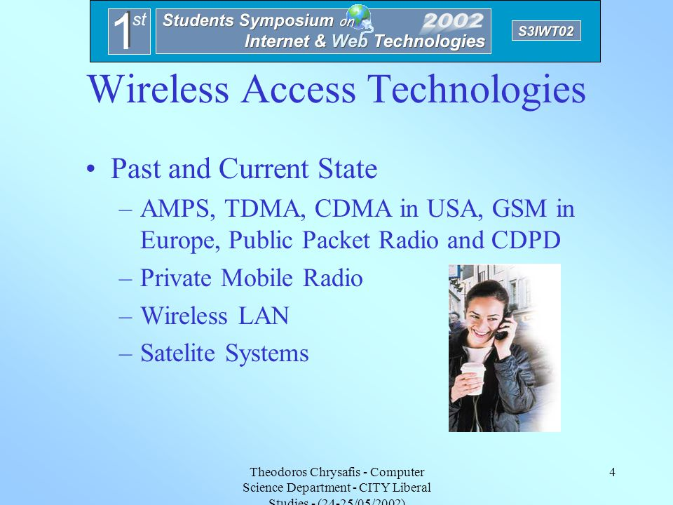 Theodoros Chrysafis - Computer Science Department - CITY Liberal Studies - (24-25/05/2002) 3 Wireless Architecture Personal Communication Network (PCN) –Extension of nowadays Infranstructure ITU Spesifications –Hierarchical Cell Structure –Global Roaming –Expansion of Radio Spectrume