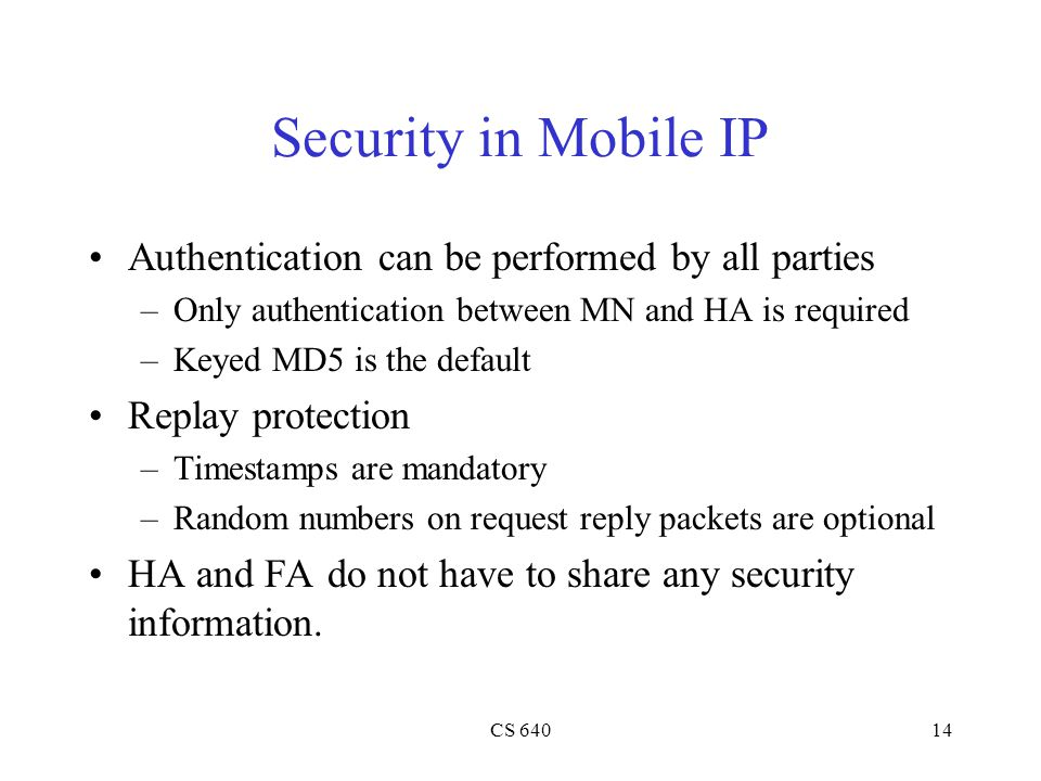 CS 64014 Security in Mobile IP Authentication can be performed by all parties –Only authentication between MN and HA is required –Keyed MD5 is the default Replay protection –Timestamps are mandatory –Random numbers on request reply packets are optional HA and FA do not have to share any security information.