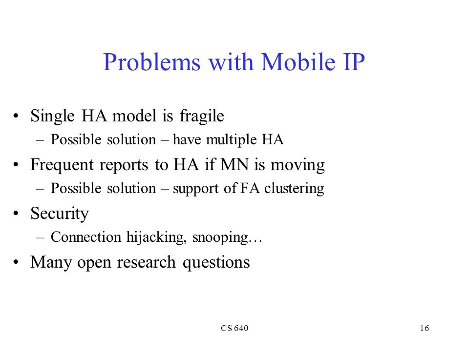 CS 64016 Problems with Mobile IP Single HA model is fragile –Possible solution – have multiple HA Frequent reports to HA if MN is moving –Possible solution – support of FA clustering Security –Connection hijacking, snooping… Many open research questions