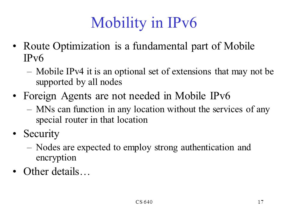 CS 64017 Mobility in IPv6 Route Optimization is a fundamental part of Mobile IPv6 –Mobile IPv4 it is an optional set of extensions that may not be supported by all nodes Foreign Agents are not needed in Mobile IPv6 –MNs can function in any location without the services of any special router in that location Security –Nodes are expected to employ strong authentication and encryption Other details…