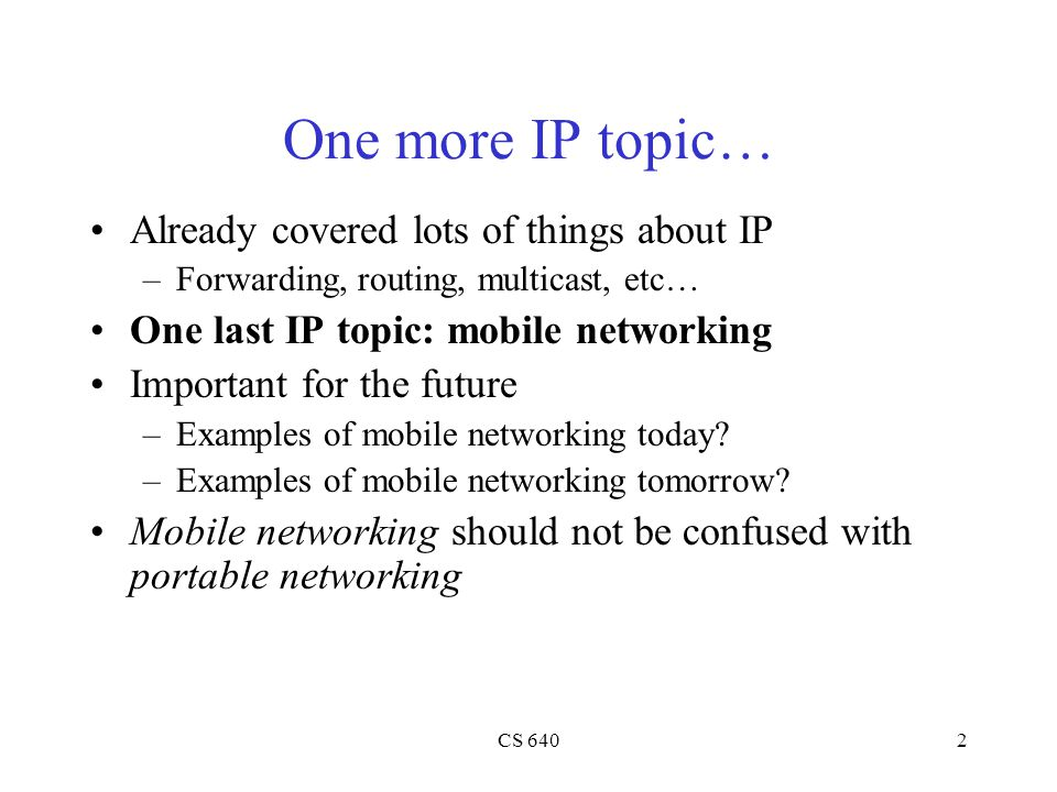 CS 6402 One more IP topic… Already covered lots of things about IP –Forwarding, routing, multicast, etc… One last IP topic: mobile networking Important for the future –Examples of mobile networking today.