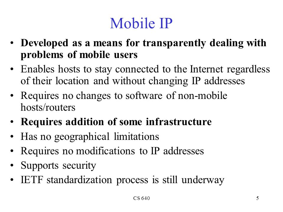 CS 6405 Mobile IP Developed as a means for transparently dealing with problems of mobile users Enables hosts to stay connected to the Internet regardless of their location and without changing IP addresses Requires no changes to software of non-mobile hosts/routers Requires addition of some infrastructure Has no geographical limitations Requires no modifications to IP addresses Supports security IETF standardization process is still underway