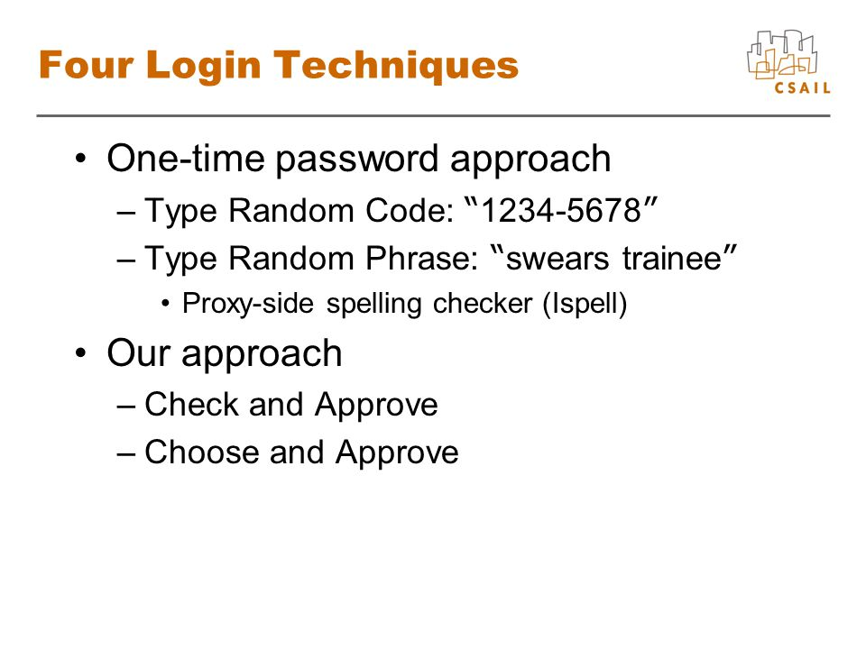 Four Login Techniques One-time password approach –Type Random Code: 1234-5678 –Type Random Phrase: swears trainee Proxy-side spelling checker (Ispell) Our approach –Check and Approve –Choose and Approve