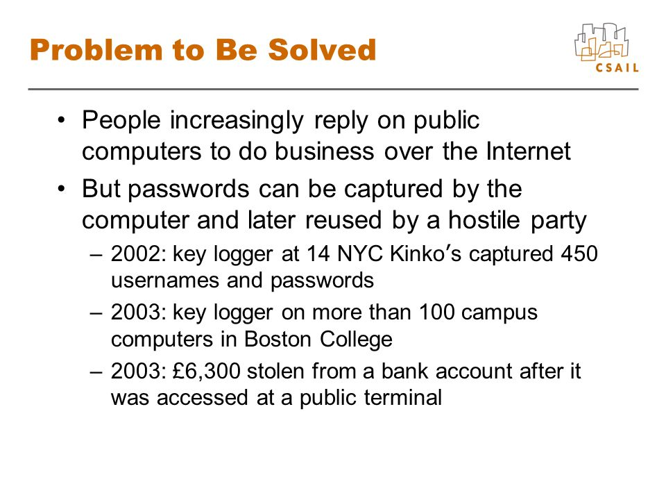 Problem to Be Solved People increasingly reply on public computers to do business over the Internet But passwords can be captured by the computer and later reused by a hostile party –2002: key logger at 14 NYC Kinko s captured 450 usernames and passwords –2003: key logger on more than 100 campus computers in Boston College –2003: £6,300 stolen from a bank account after it was accessed at a public terminal
