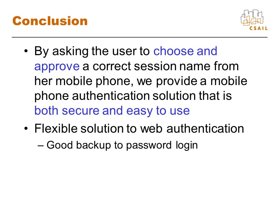 Conclusion By asking the user to choose and approve a correct session name from her mobile phone, we provide a mobile phone authentication solution that is both secure and easy to use Flexible solution to web authentication –Good backup to password login