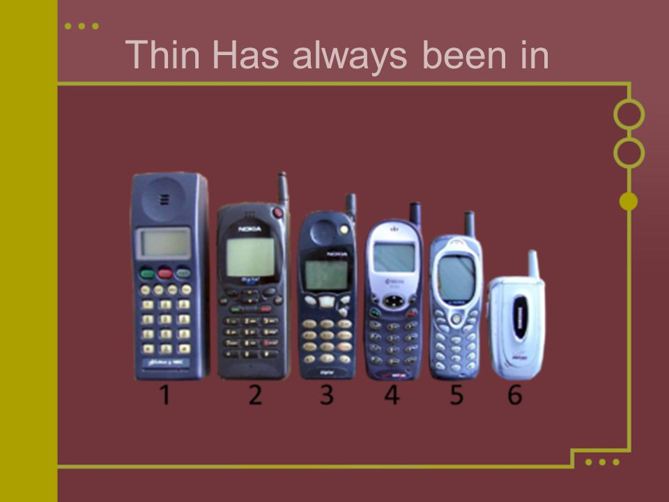 Thin Has always been in As time went on, distriutors began to realize that the size and the price of cell phones both needed to decrease.