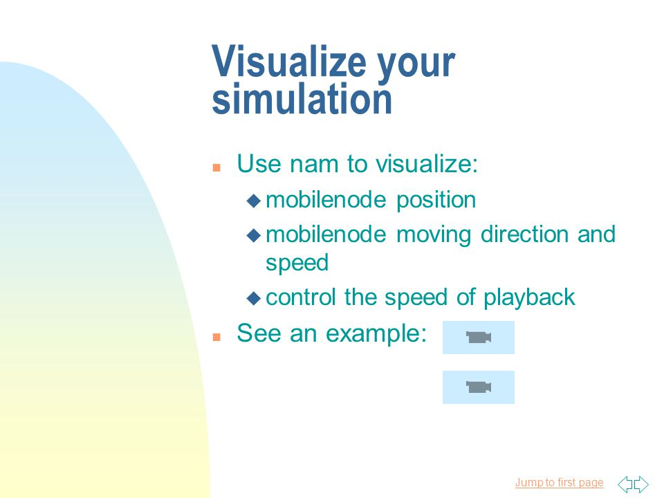 Jump to first page Visualize your simulation n Use nam to visualize: u mobilenode position u mobilenode moving direction and speed u control the speed of playback n See an example: