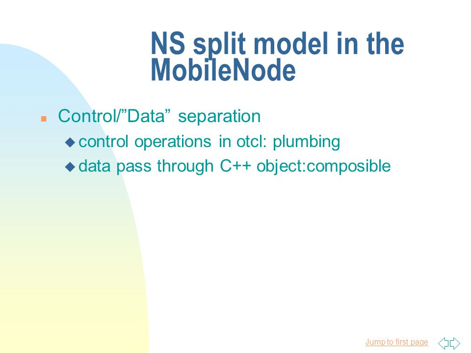 Jump to first page NS split model in the MobileNode n Control/Data separation u control operations in otcl: plumbing u data pass through C++ object:composible