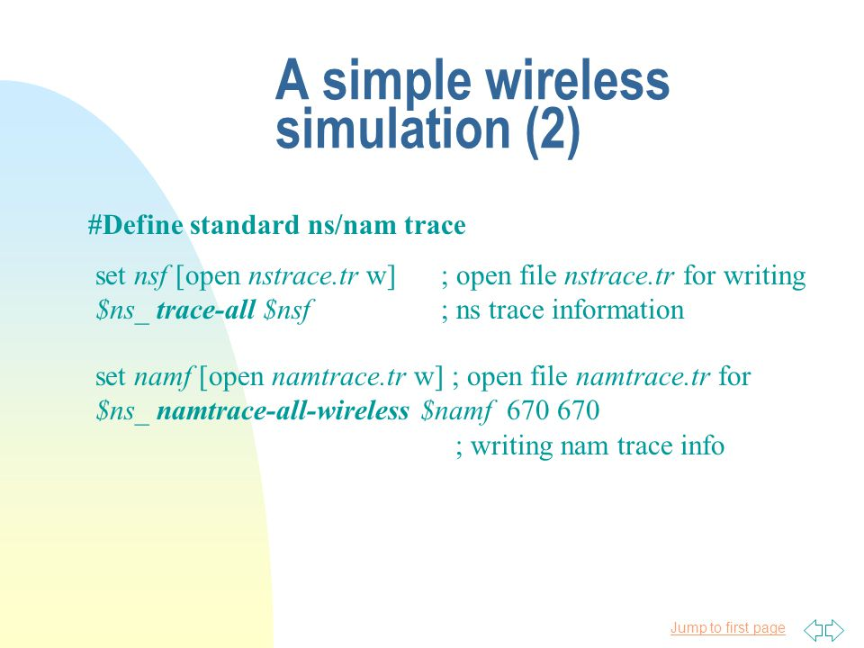 Jump to first page A simple wireless simulation (2) #Define standard ns/nam trace set nsf [open nstrace.tr w]; open file nstrace.tr for writing $ns_ trace-all $nsf; ns trace information set namf [open namtrace.tr w] ; open file namtrace.tr for $ns_ namtrace-all-wireless $namf 670 670 ; writing nam trace info