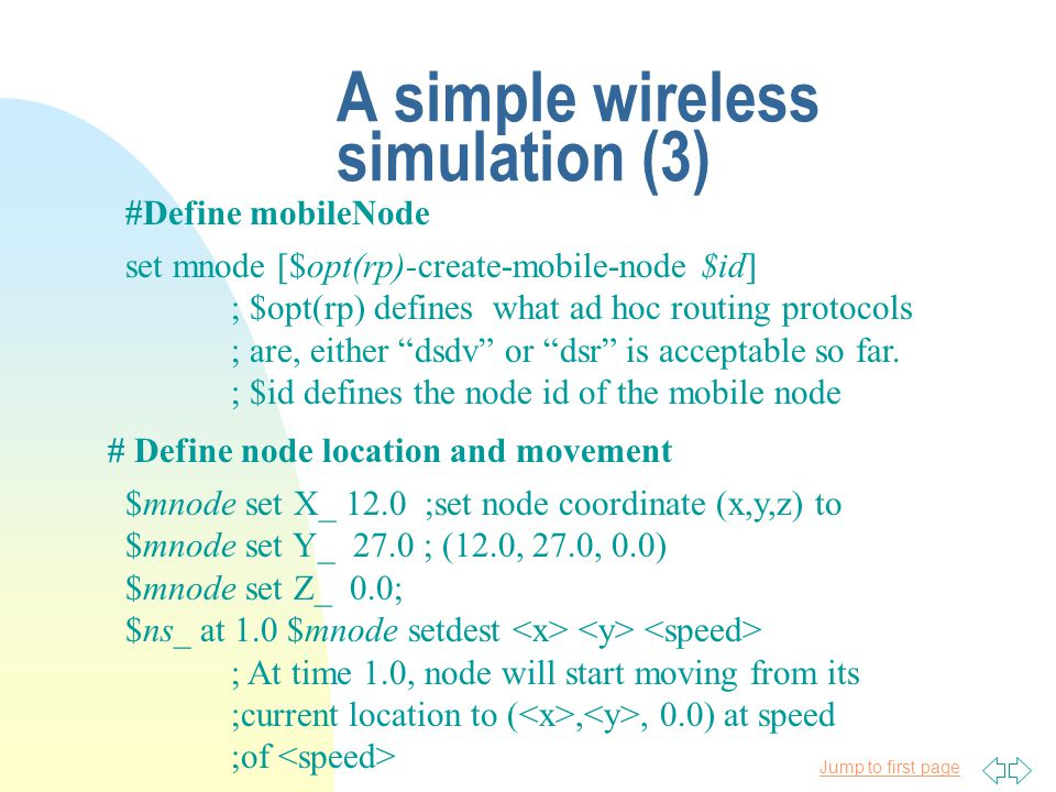 Jump to first page A simple wireless simulation (3) #Define mobileNode set mnode [$opt(rp)-create-mobile-node $id] ; $opt(rp) defines what ad hoc routing protocols ; are, either dsdv or dsr is acceptable so far.