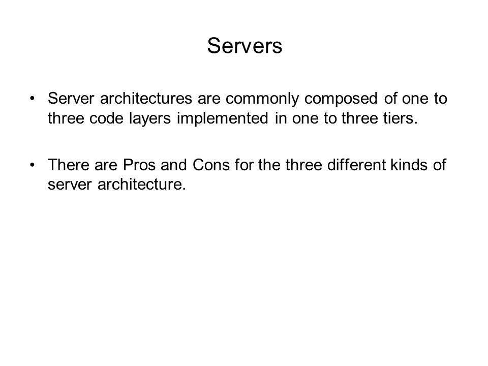 Servers Server architectures are commonly composed of one to three code layers implemented in one to three tiers.