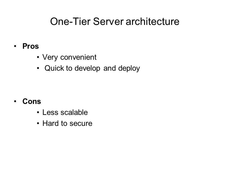 One-Tier Server architecture Pros Very convenient Quick to develop and deploy Cons Less scalable Hard to secure