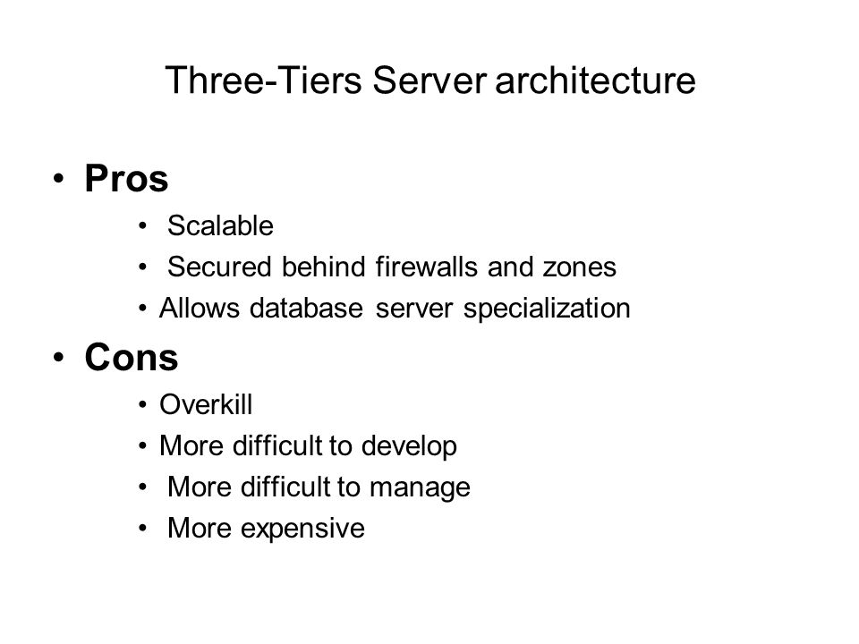 Three-Tiers Server architecture Pros Scalable Secured behind firewalls and zones Allows database server specialization Cons Overkill More difficult to develop More difficult to manage More expensive