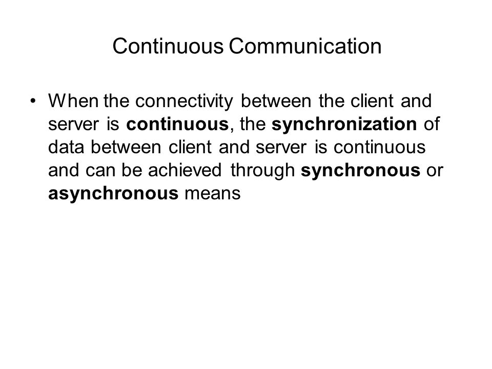 Continuous Communication When the connectivity between the client and server is continuous, the synchronization of data between client and server is continuous and can be achieved through synchronous or asynchronous means