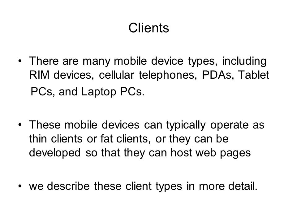 Clients There are many mobile device types, including RIM devices, cellular telephones, PDAs, Tablet PCs, and Laptop PCs.