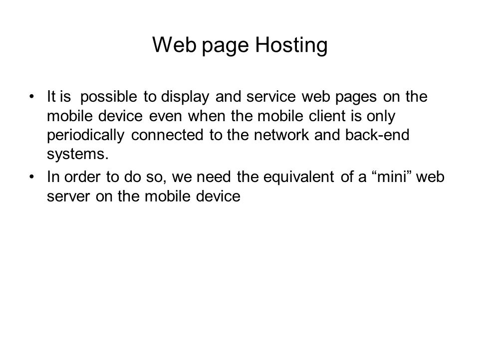 Web page Hosting It is possible to display and service web pages on the mobile device even when the mobile client is only periodically connected to the network and back-end systems.