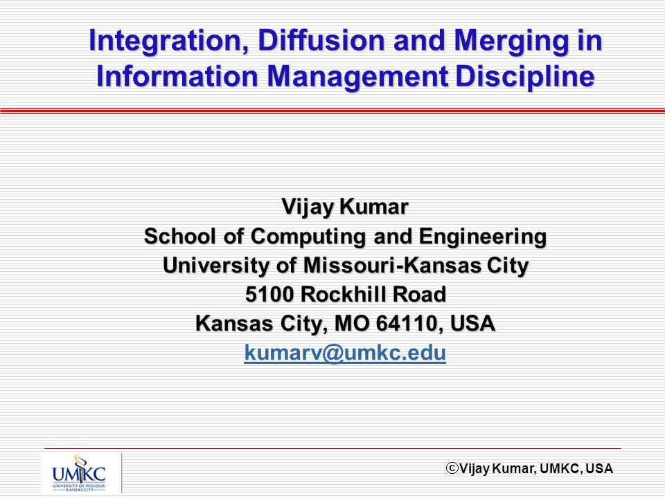 Vijay Kumar, UMKC, USA Vijay Kumar School of Computing and Engineering University of Missouri-Kansas City 5100 Rockhill Road Kansas City, MO 64110, USA kumarv@umkc.edu Integration, Diffusion and Merging in Information Management Discipline