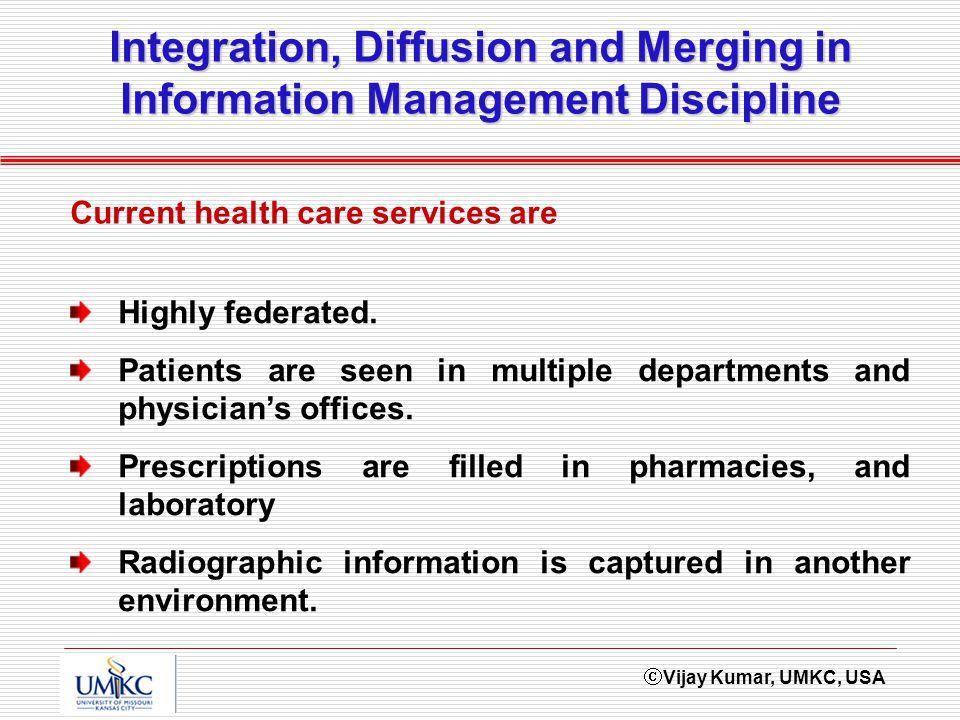 Vijay Kumar, UMKC, USA Integration, Diffusion and Merging in Information Management Discipline Highly federated.