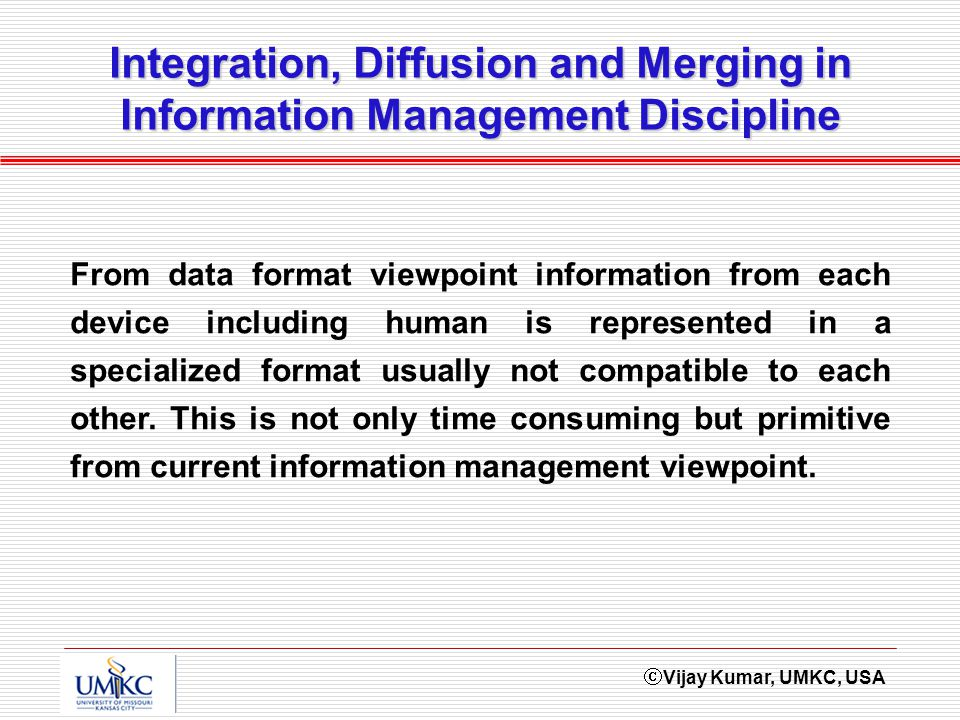 Vijay Kumar, UMKC, USA Integration, Diffusion and Merging in Information Management Discipline From data format viewpoint information from each device including human is represented in a specialized format usually not compatible to each other.