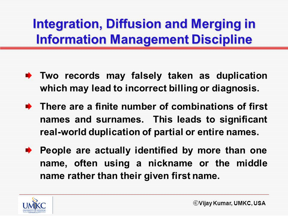 Vijay Kumar, UMKC, USA Integration, Diffusion and Merging in Information Management Discipline Two records may falsely taken as duplication which may lead to incorrect billing or diagnosis.