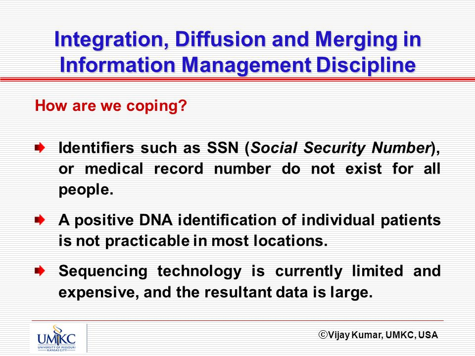 Vijay Kumar, UMKC, USA Integration, Diffusion and Merging in Information Management Discipline Identifiers such as SSN (Social Security Number), or me