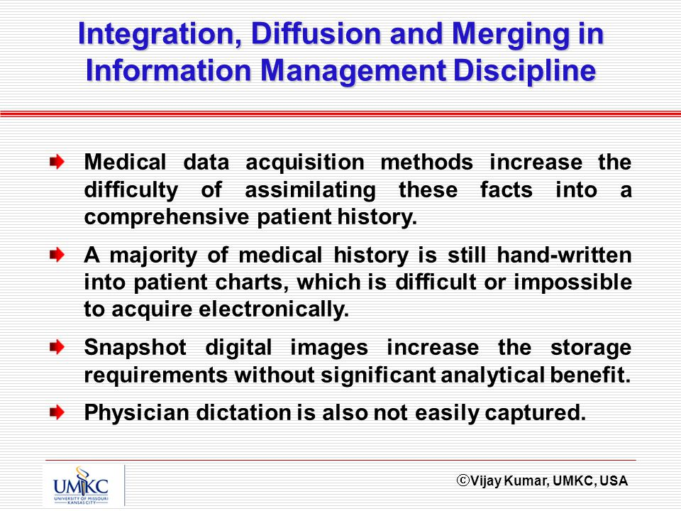 Vijay Kumar, UMKC, USA Integration, Diffusion and Merging in Information Management Discipline Medical data acquisition methods increase the difficulty of assimilating these facts into a comprehensive patient history.