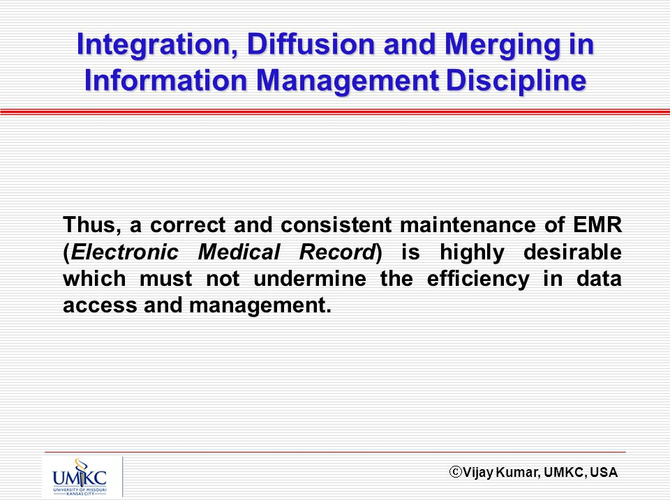 Vijay Kumar, UMKC, USA Integration, Diffusion and Merging in Information Management Discipline Thus, a correct and consistent maintenance of EMR (Elec