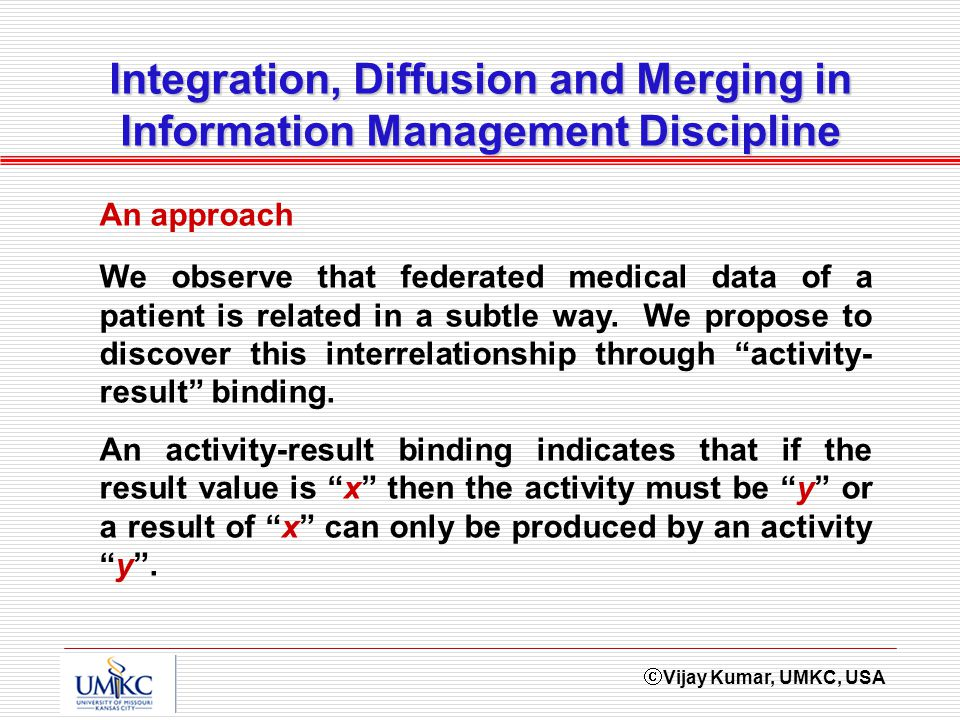 Vijay Kumar, UMKC, USA Integration, Diffusion and Merging in Information Management Discipline We observe that federated medical data of a patient is