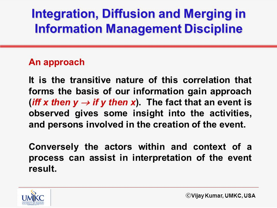 Vijay Kumar, UMKC, USA Integration, Diffusion and Merging in Information Management Discipline It is the transitive nature of this correlation that forms the basis of our information gain approach (iff x then y if y then x).