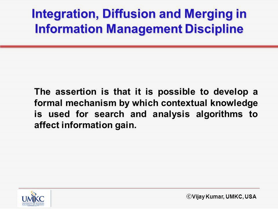 Vijay Kumar, UMKC, USA Integration, Diffusion and Merging in Information Management Discipline The assertion is that it is possible to develop a formal mechanism by which contextual knowledge is used for search and analysis algorithms to affect information gain.