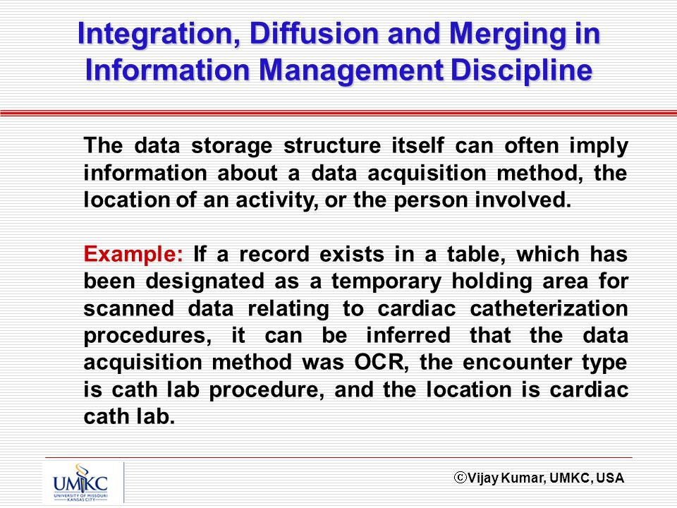 Vijay Kumar, UMKC, USA Integration, Diffusion and Merging in Information Management Discipline The data storage structure itself can often imply infor
