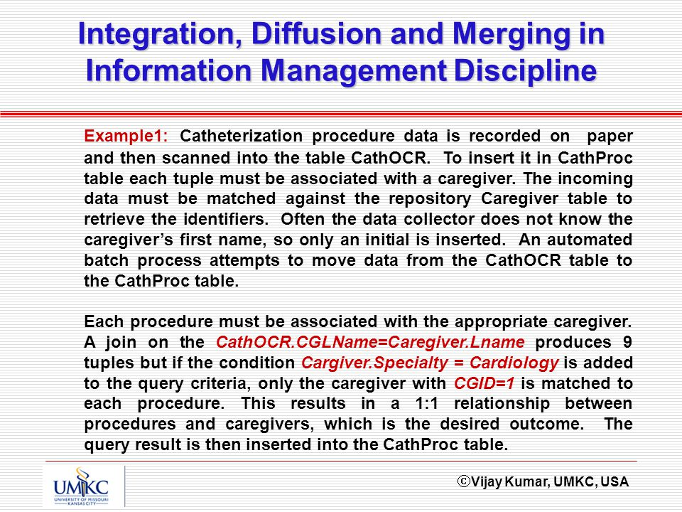 Vijay Kumar, UMKC, USA Integration, Diffusion and Merging in Information Management Discipline Example1: Catheterization procedure data is recorded on paper and then scanned into the table CathOCR.