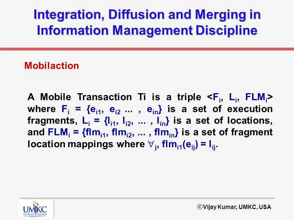 Vijay Kumar, UMKC, USA Integration, Diffusion and Merging in Information Management Discipline Mobilaction A Mobile Transaction Ti is a triple where F i = {e i1, e i2..., e in } is a set of execution fragments, L i = {l i1, l i2,..., l in } is a set of locations, and FLM i = {flm i1, flm i2,..., flm in } is a set of fragment location mappings where j, flm i1 (e ij ) = l ij.